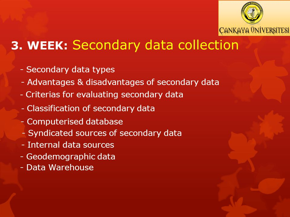 3. WEEK: Secondary data collection - Secondary data types - Advantages & disadvantages of secondary data - Criterias for evaluating secondary data - C