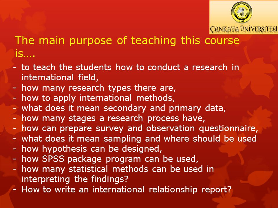 -to teach the students how to conduct a research in international field, -how many research types there are, -how to apply international methods, -what does it mean secondary and primary data, -how many stages a research process have, -how can prepare survey and observation questionnaire, -what does it mean sampling and where should be used -how hypothesis can be designed, -how SPSS package program can be used, -how many statistical methods can be used in interpreting the findings.