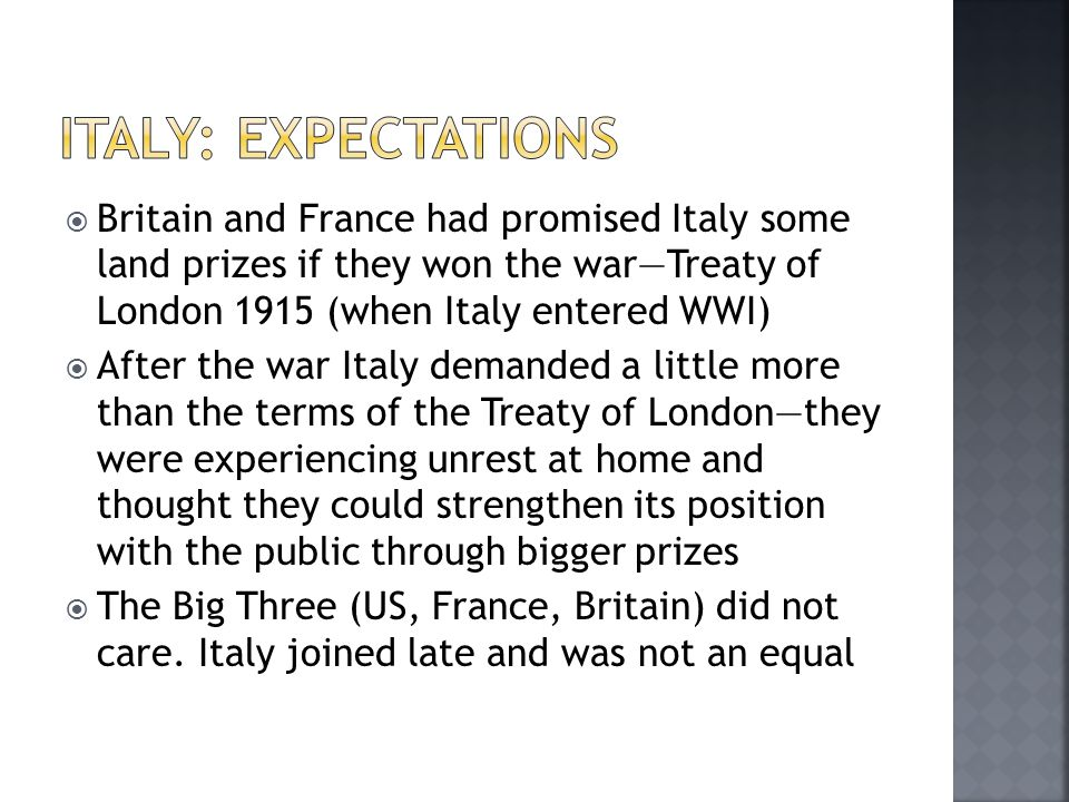  Britain and France had promised Italy some land prizes if they won the war—Treaty of London 1915 (when Italy entered WWI)  After the war Italy demanded a little more than the terms of the Treaty of London—they were experiencing unrest at home and thought they could strengthen its position with the public through bigger prizes  The Big Three (US, France, Britain) did not care.