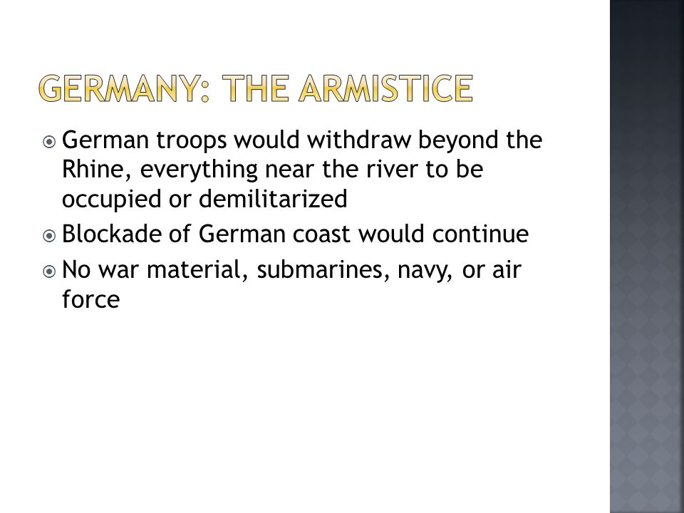 German troops would withdraw beyond the Rhine, everything near the river to be occupied or demilitarized  Blockade of German coast would continue  No war material, submarines, navy, or air force