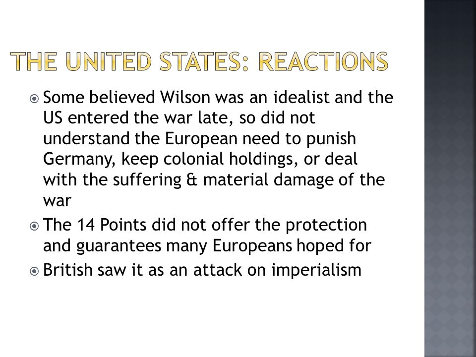  Some believed Wilson was an idealist and the US entered the war late, so did not understand the European need to punish Germany, keep colonial holdings, or deal with the suffering & material damage of the war  The 14 Points did not offer the protection and guarantees many Europeans hoped for  British saw it as an attack on imperialism