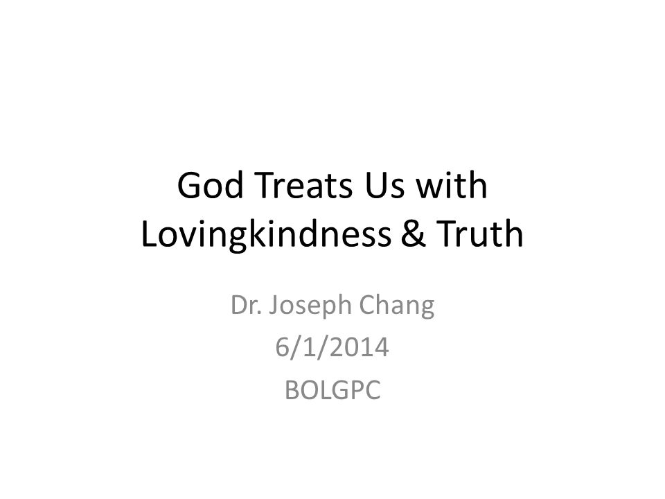 God Treats Us with Lovingkindness & Truth Dr. Joseph Chang 6/1/2014 BOLGPC