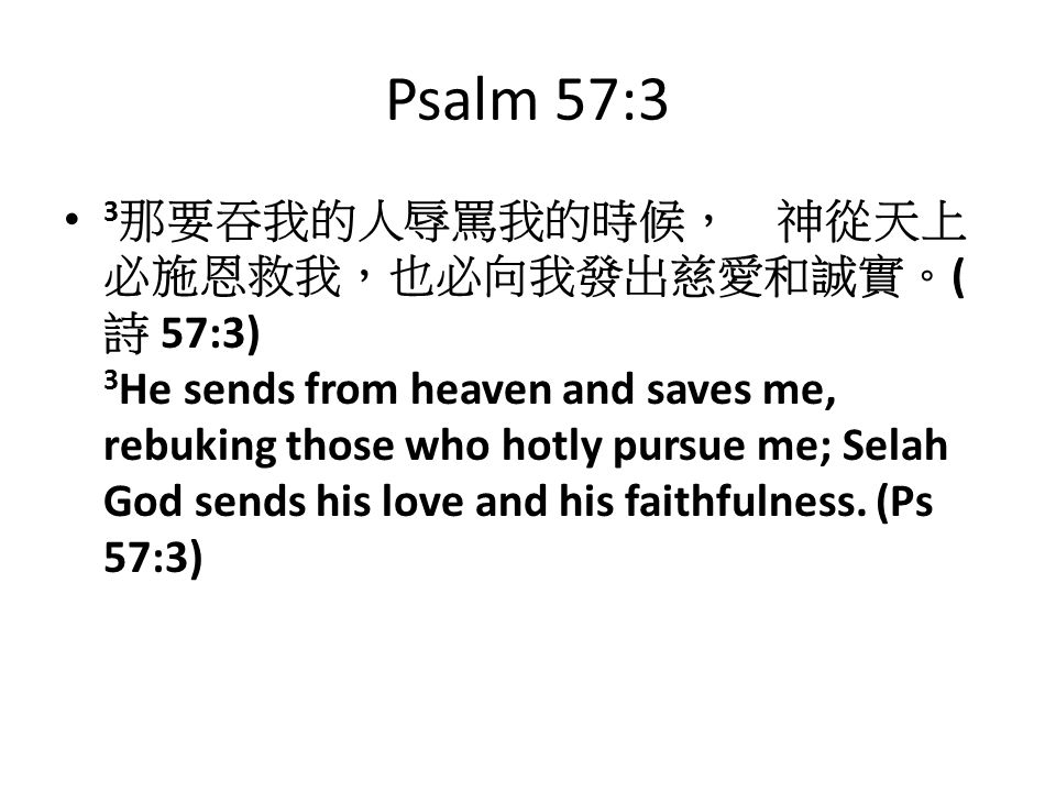 Psalm 57:3 3 那要吞我的人辱罵我的時候, 神從天上 必施恩救我,也必向我發出慈愛和誠實。 ( 詩 57:3) 3 He sends from heaven and saves me, rebuking those who hotly pursue me; Selah God sends his love and his faithfulness.