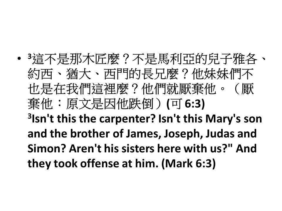 3 這不是那木匠麼?不是馬利亞的兒子雅各、 約西、猶大、西門的長兄麼?他妹妹們不 也是在我們這裡麼?他們就厭棄他。(厭 棄他:原文是因他跌倒) ( 可 6:3) 3 Isn t this the carpenter.