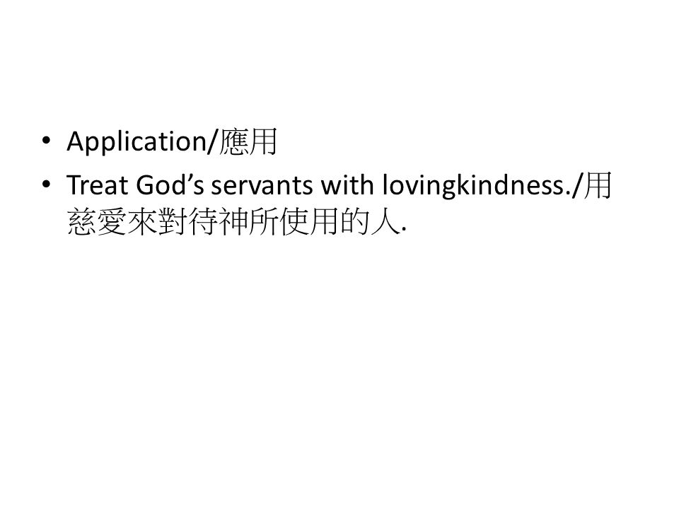 Application/ 應用 Treat God's servants with lovingkindness./ 用 慈愛來對待神所使用的人.