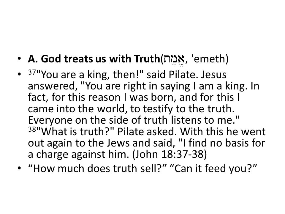 A. God treats us with Truth( tm,a/, emeth) 37 You are a king, then! said Pilate.