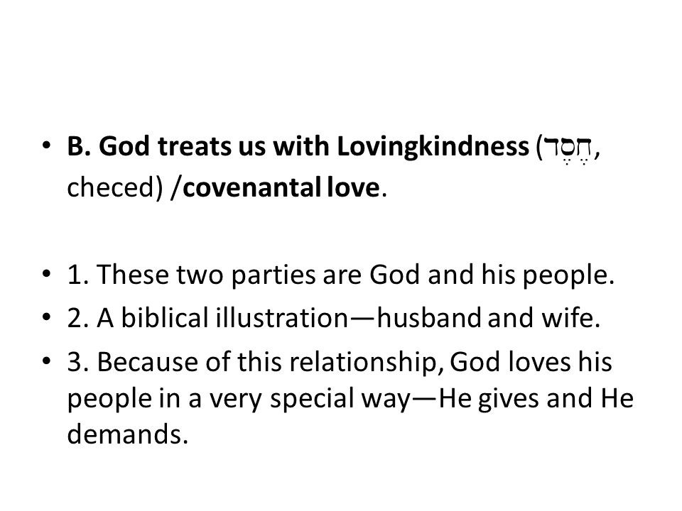 B. God treats us with Lovingkindness ( ds,x,, checed) /covenantal love. 1. These two parties are God and his people. 2. A biblical illustration—husban