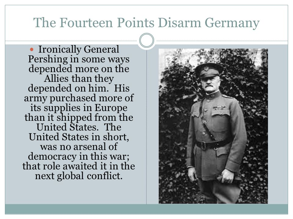 The Fourteen Points Disarm Germany Ironically General Pershing in some ways depended more on the Allies than they depended on him.