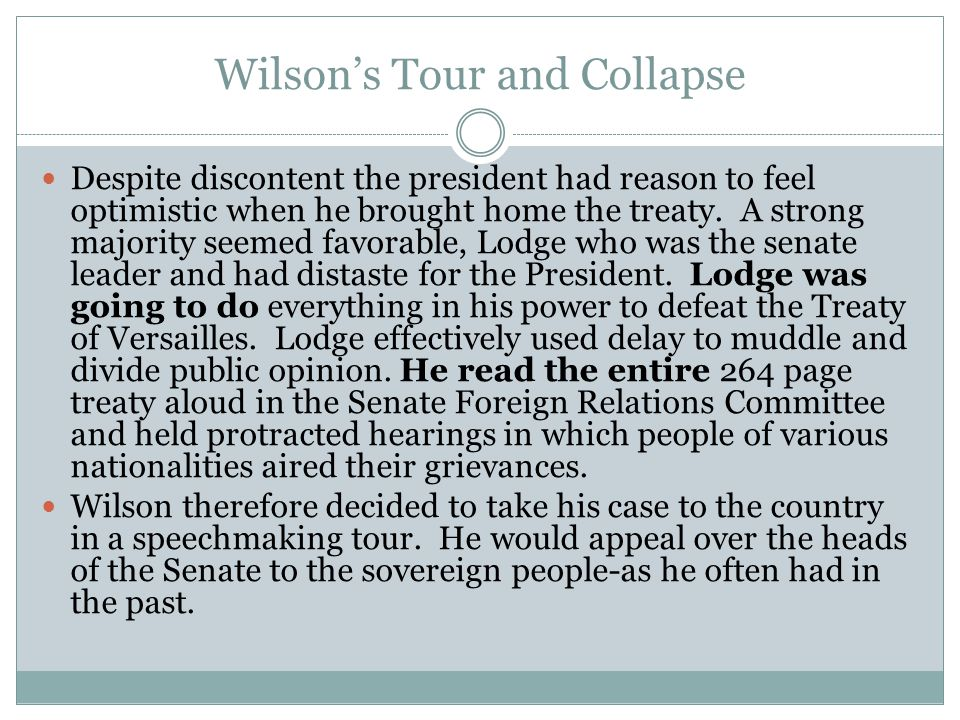 Wilson's Tour and Collapse Despite discontent the president had reason to feel optimistic when he brought home the treaty.
