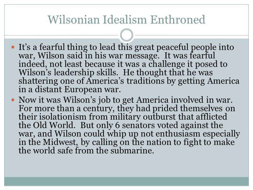 Wilsonian Idealism Enthroned It's a fearful thing to lead this great peaceful people into war, Wilson said in his war message.