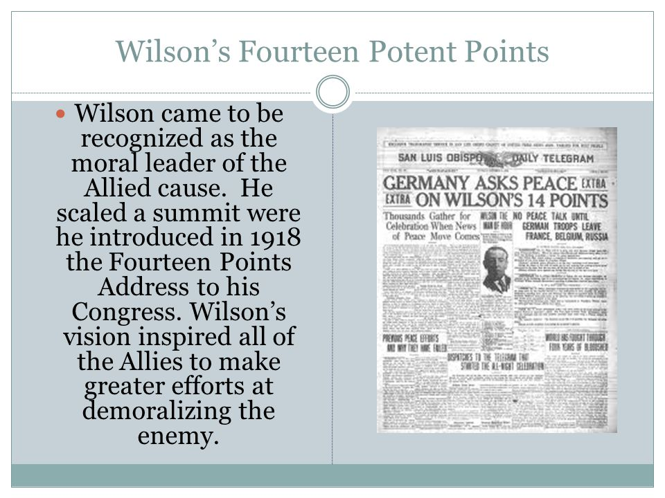 Wilson's Fourteen Potent Points Wilson came to be recognized as the moral leader of the Allied cause.