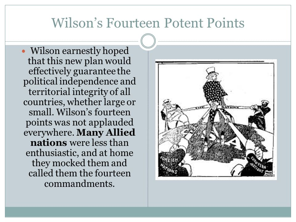 Wilson's Fourteen Potent Points Wilson earnestly hoped that this new plan would effectively guarantee the political independence and territorial integrity of all countries, whether large or small.