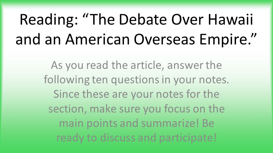 "Reading: ""The Debate Over Hawaii and an American Overseas Empire."" As you read the article, answer the following ten questions in your notes. Since th"