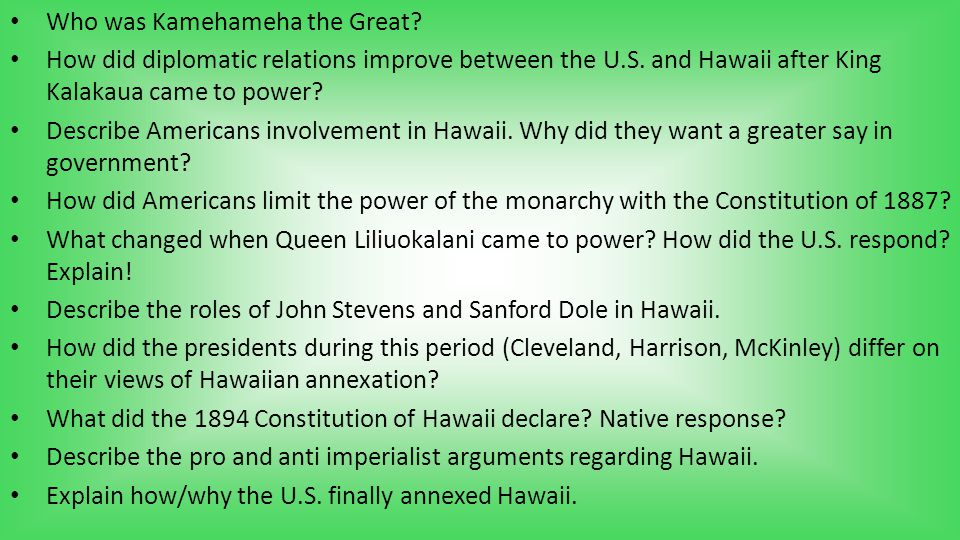 Who was Kamehameha the Great? How did diplomatic relations improve between the U.S. and Hawaii after King Kalakaua came to power? Describe Americans i