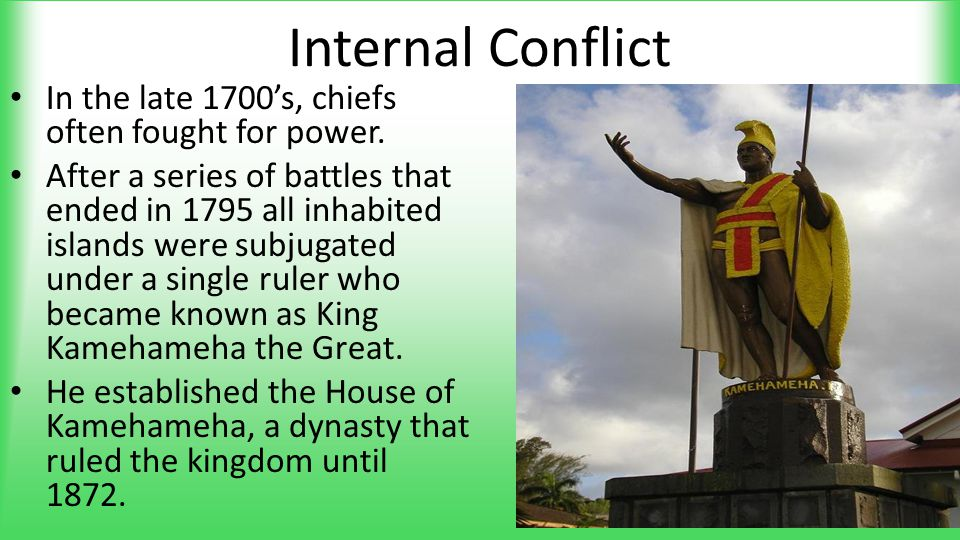 Internal Conflict In the late 1700's, chiefs often fought for power. After a series of battles that ended in 1795 all inhabited islands were subjugate
