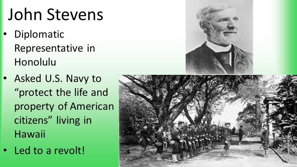 "John Stevens Diplomatic Representative in Honolulu Asked U.S. Navy to ""protect the life and property of American citizens"" living in Hawaii Led to a r"