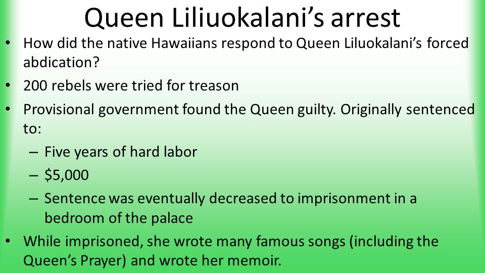 Queen Liliuokalani's arrest How did the native Hawaiians respond to Queen Liluokalani's forced abdication? 200 rebels were tried for treason Provision