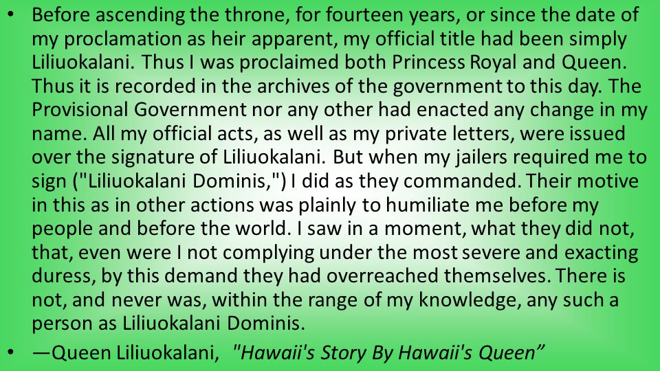 Before ascending the throne, for fourteen years, or since the date of my proclamation as heir apparent, my official title had been simply Liliuokalani
