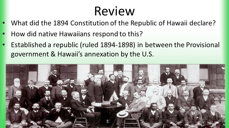 Review What did the 1894 Constitution of the Republic of Hawaii declare? How did native Hawaiians respond to this? Established a republic (ruled 1894-