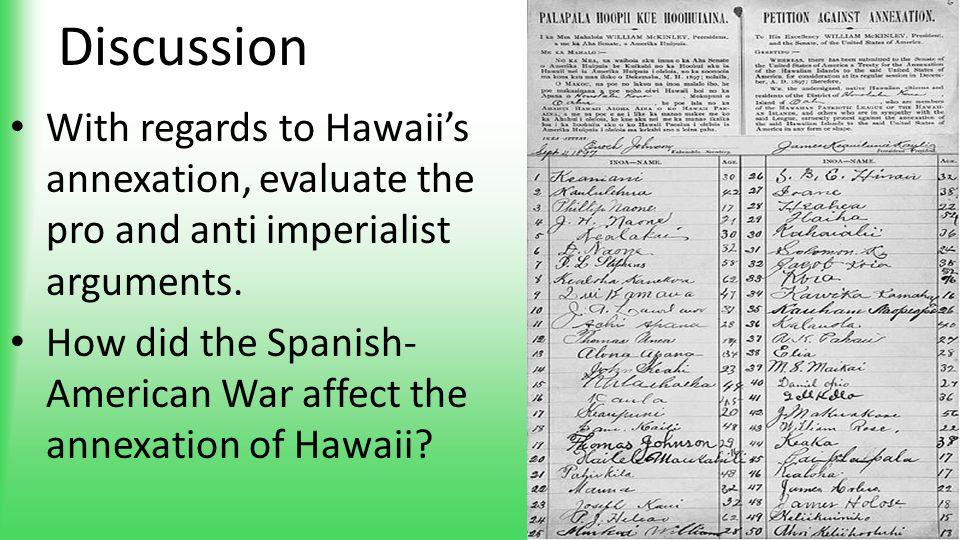 Discussion With regards to Hawaii's annexation, evaluate the pro and anti imperialist arguments. How did the Spanish- American War affect the annexati