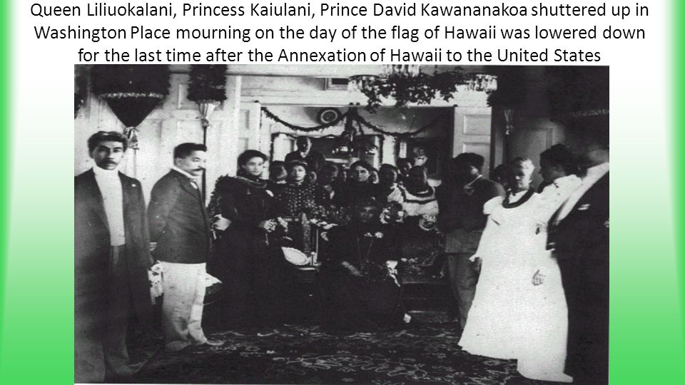 Queen Liliuokalani, Princess Kaiulani, Prince David Kawananakoa shuttered up in Washington Place mourning on the day of the flag of Hawaii was lowered
