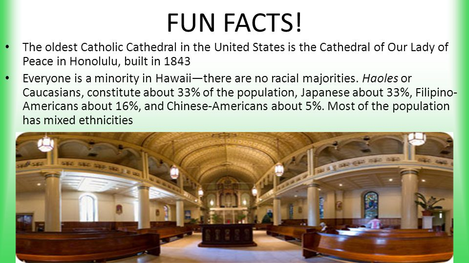 FUN FACTS! The oldest Catholic Cathedral in the United States is the Cathedral of Our Lady of Peace in Honolulu, built in 1843 Everyone is a minority