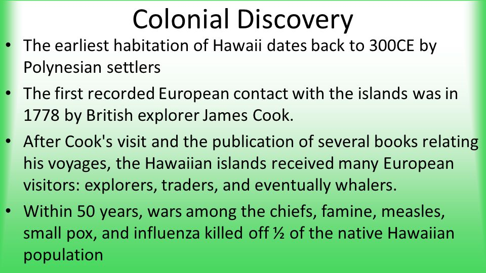 Colonial Discovery The earliest habitation of Hawaii dates back to 300CE by Polynesian settlers The first recorded European contact with the islands w