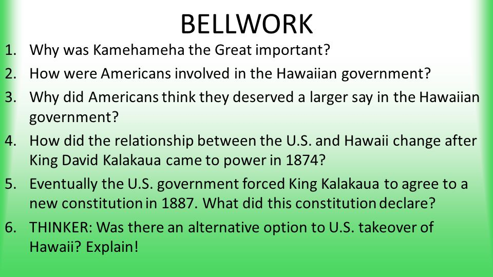 BELLWORK 1.Why was Kamehameha the Great important? 2.How were Americans involved in the Hawaiian government? 3.Why did Americans think they deserved a