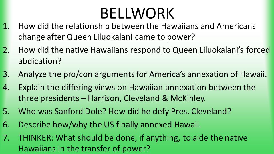 BELLWORK 1.How did the relationship between the Hawaiians and Americans change after Queen Liluokalani came to power? 2.How did the native Hawaiians r