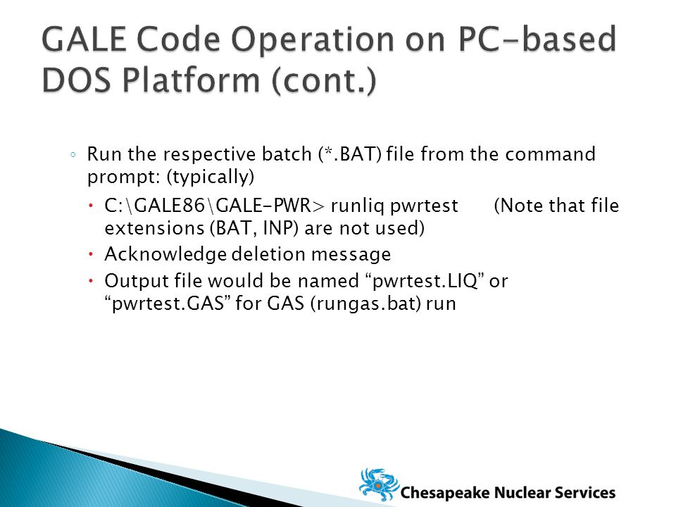 ◦ Run the respective batch (*.BAT) file from the command prompt: (typically)  C:\GALE86\GALE-PWR> runliq pwrtest (Note that file extensions (BAT, INP) are not used)  Acknowledge deletion message  Output file would be named pwrtest.LIQ or pwrtest.GAS for GAS (rungas.bat) run
