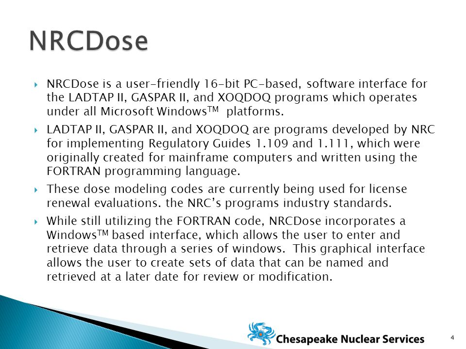  NRCDose is a user‑friendly 16-bit PC-based, software interface for the LADTAP II, GASPAR II, and XOQDOQ programs which operates under all Microsoft Windows TM platforms.