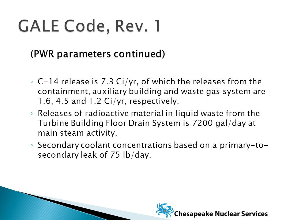 (PWR parameters continued) ◦ C-14 release is 7.3 Ci/yr, of which the releases from the containment, auxiliary building and waste gas system are 1.6, 4.5 and 1.2 Ci/yr, respectively.