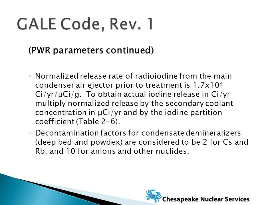 (PWR parameters continued) ◦ Normalized release rate of radioiodine from the main condenser air ejector prior to treatment is 1.7x10 3 Ci/yr/µCi/g.