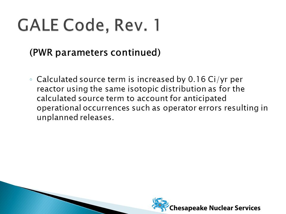 (PWR parameters continued) ◦ Calculated source term is increased by 0.16 Ci/yr per reactor using the same isotopic distribution as for the calculated source term to account for anticipated operational occurrences such as operator errors resulting in unplanned releases.