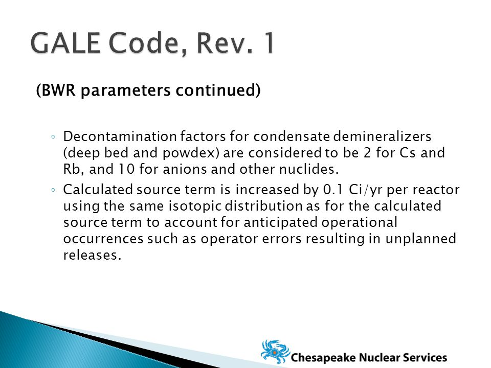 (BWR parameters continued) ◦ Decontamination factors for condensate demineralizers (deep bed and powdex) are considered to be 2 for Cs and Rb, and 10 for anions and other nuclides.