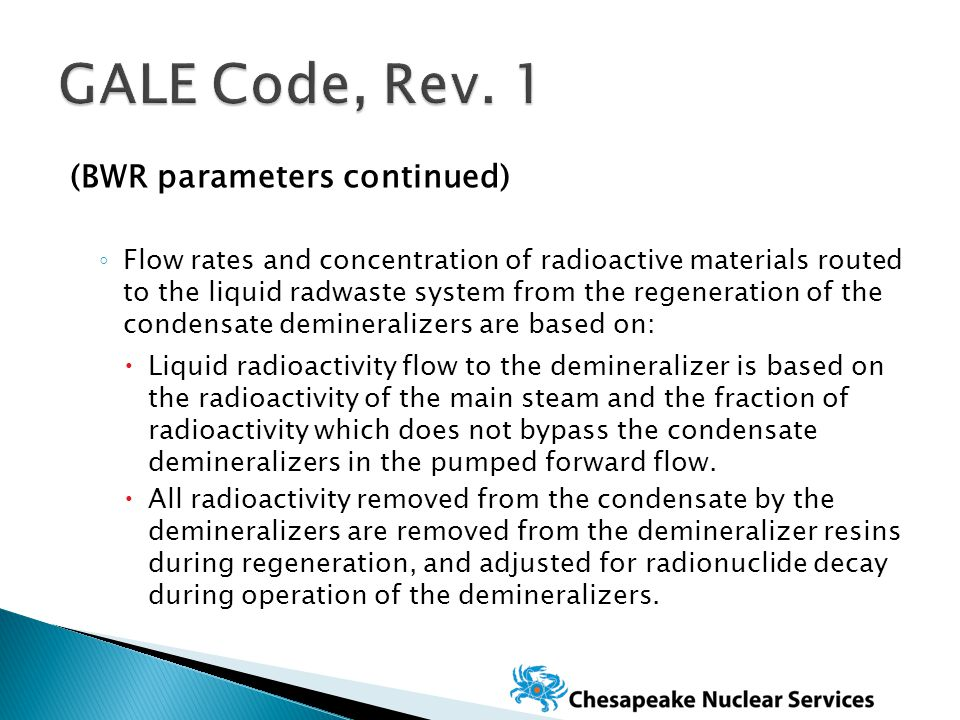 (BWR parameters continued) ◦ Flow rates and concentration of radioactive materials routed to the liquid radwaste system from the regeneration of the condensate demineralizers are based on:  Liquid radioactivity flow to the demineralizer is based on the radioactivity of the main steam and the fraction of radioactivity which does not bypass the condensate demineralizers in the pumped forward flow.