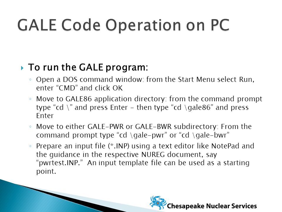  To run the GALE program: ◦ Open a DOS command window: from the Start Menu select Run, enter CMD and click OK ◦ Move to GALE86 application directory: from the command prompt type cd \ and press Enter - then type cd \gale86 and press Enter ◦ Move to either GALE-PWR or GALE-BWR subdirectory: From the command prompt type cd \gale-pwr or cd \gale-bwr ◦ Prepare an input file (*.INP) using a text editor like NotePad and the guidance in the respective NUREG document, say pwrtest.INP. An input template file can be used as a starting point.