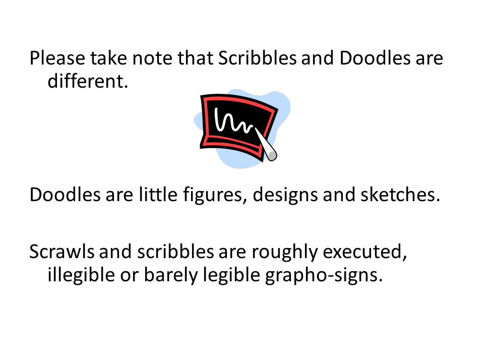 Please take note that Scribbles and Doodles are different. Doodles are little figures, designs and sketches. Scrawls and scribbles are roughly execute