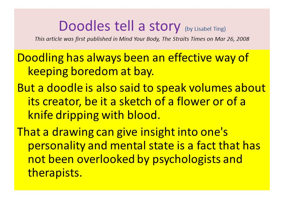 Doodles tell a story (by Lisabel Ting) This article was first published in Mind Your Body, The Straits Times on Mar 26, 2008 Doodling has always been