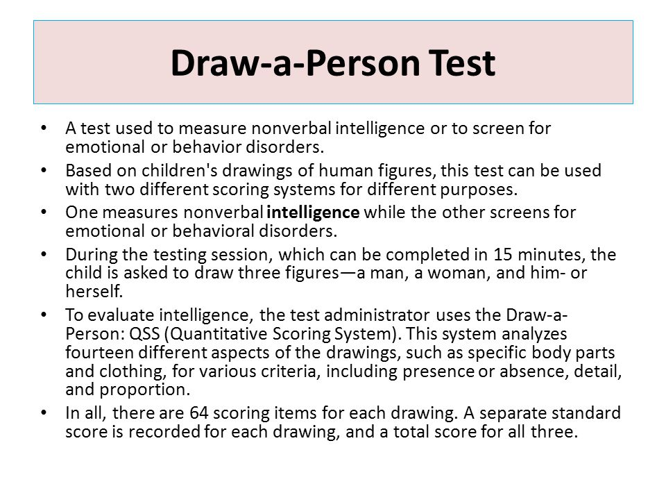 Draw-a-Person Test A test used to measure nonverbal intelligence or to screen for emotional or behavior disorders. Based on children's drawings of hum