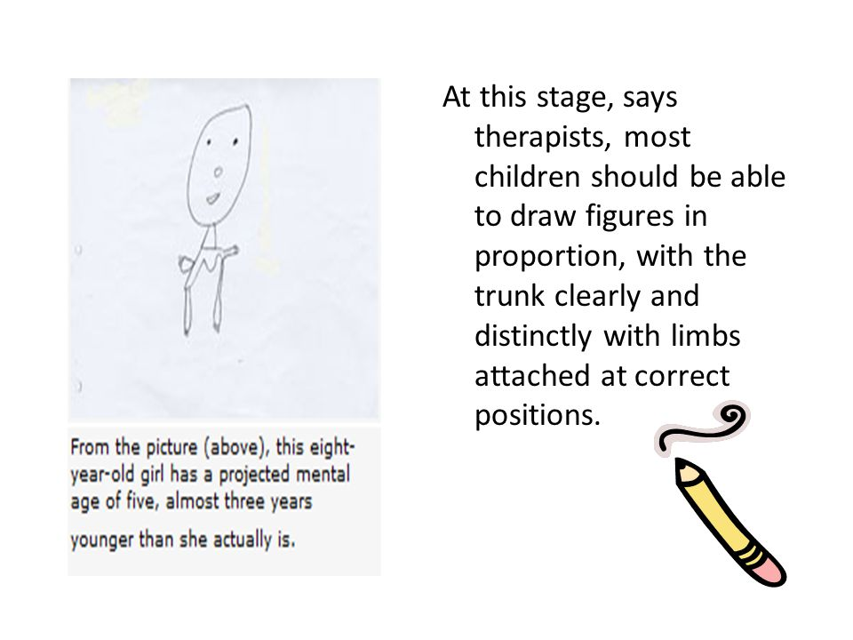 At this stage, says therapists, most children should be able to draw figures in proportion, with the trunk clearly and distinctly with limbs attached