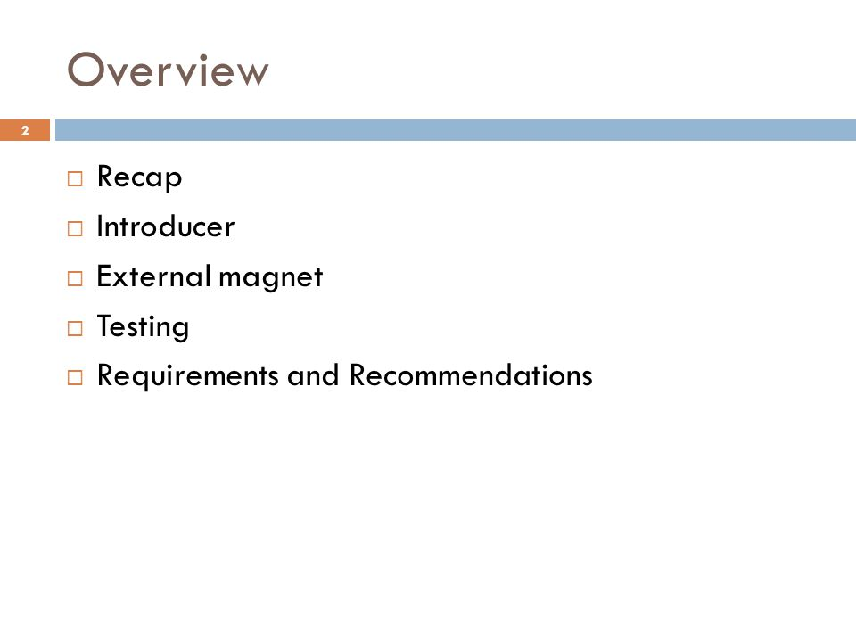 Overview 2  Recap  Introducer  External magnet  Testing  Requirements and Recommendations