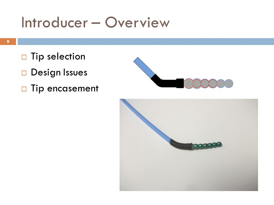 Introducer – Overview 9 Pictures of how the device is made and describing what is coming next  Tip selection  Design Issues  Tip encasement