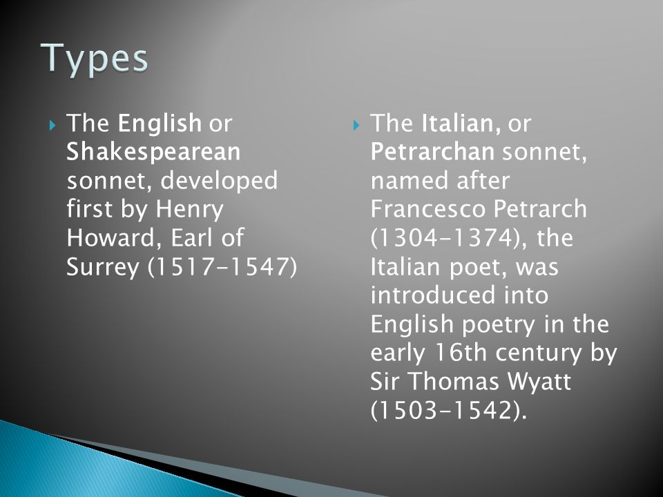  The English or Shakespearean sonnet, developed first by Henry Howard, Earl of Surrey (1517-1547)  The Italian, or Petrarchan sonnet, named after Francesco Petrarch (1304-1374), the Italian poet, was introduced into English poetry in the early 16th century by Sir Thomas Wyatt (1503-1542).