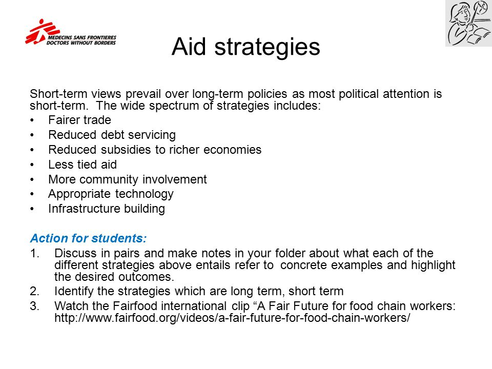 Aid strategies Short-term views prevail over long-term policies as most political attention is short-term. The wide spectrum of strategies includes: F