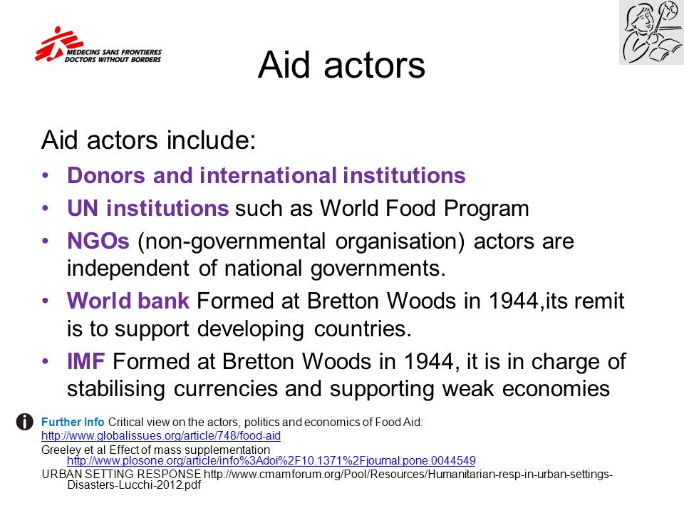 Aid actors Aid actors include: Donors and international institutions UN institutions such as World Food Program NGOs (non-governmental organisation) a