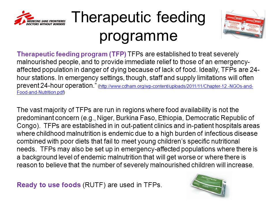 Therapeutic feeding programme Therapeutic feeding program (TFP) TFPs are established to treat severely malnourished people, and to provide immediate r