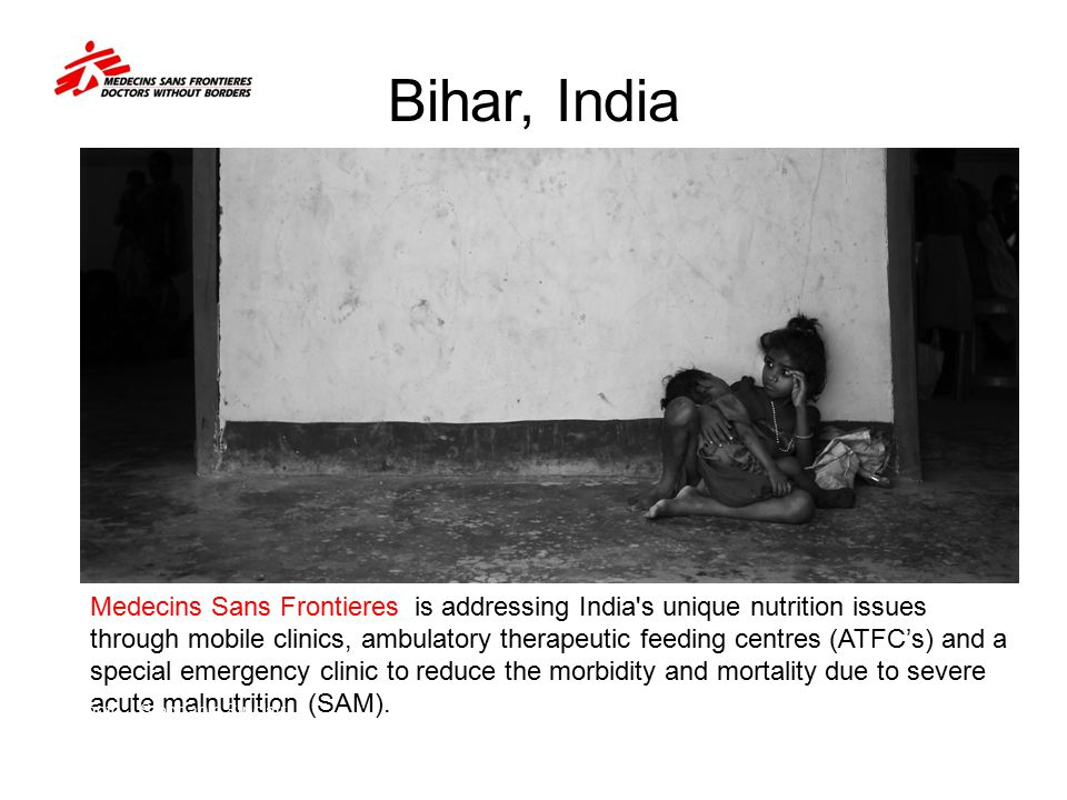 Bihar, India Medecins Sans Frontieres is addressing India's unique nutrition issues through mobile clinics, ambulatory therapeutic feeding centres (AT