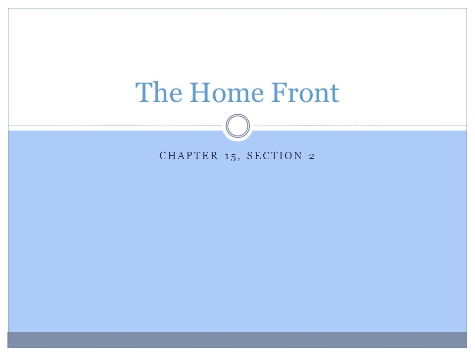 CHAPTER 15, SECTION 2 The Home Front