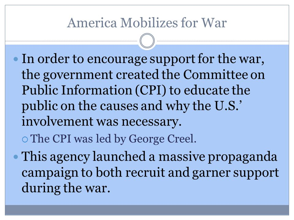 America Mobilizes for War In order to encourage support for the war, the government created the Committee on Public Information (CPI) to educate the p